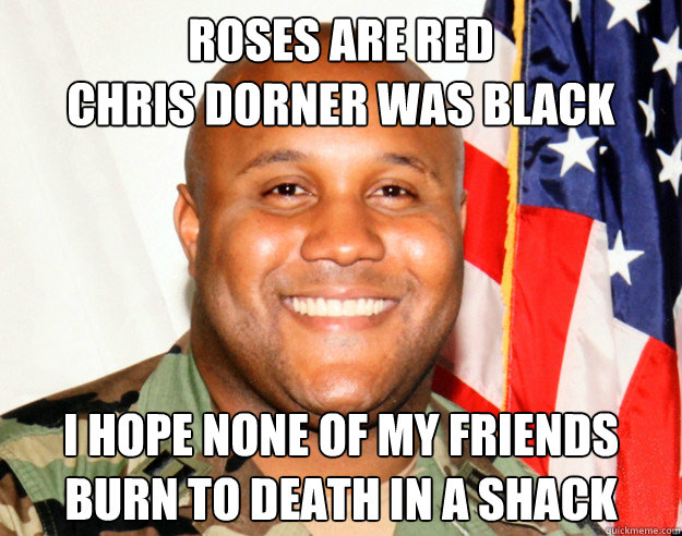 Roses Are Red Chris Dorner was Black I hope none of my friends Burn to death in a shack