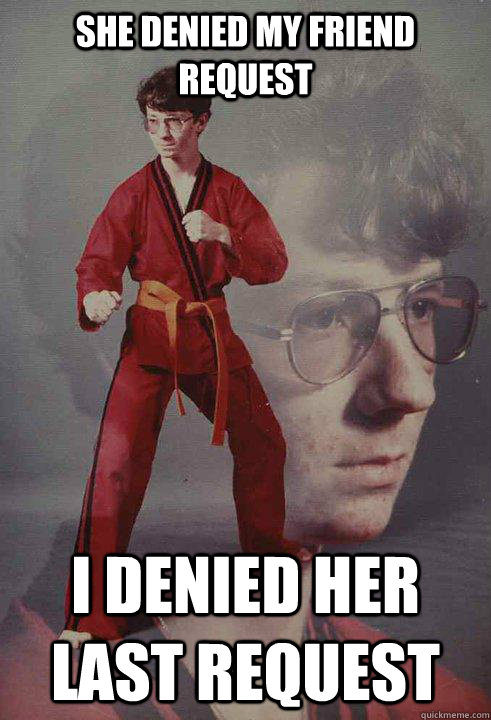 she denied my friend request I denied her last request - she denied my friend request I denied her last request  Karate Kyle