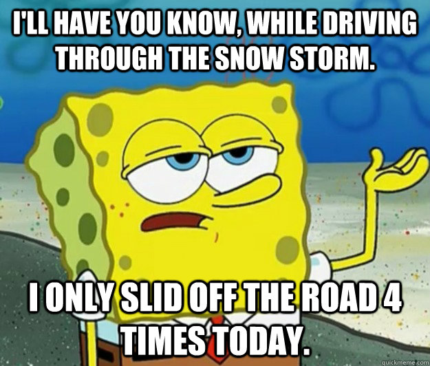 I'll have you know, while driving through the snow storm. I only slid off the road 4 times today.   - I'll have you know, while driving through the snow storm. I only slid off the road 4 times today.    Tough Spongebob