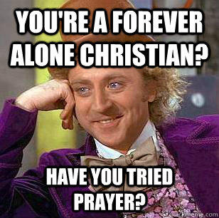 You're a forever alone christian? Have you tried prayer? - You're a forever alone christian? Have you tried prayer?  Condescending Wonka