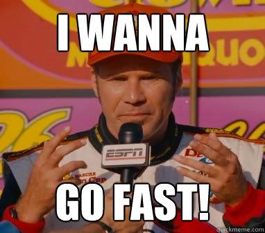 I wanna go fast!  Ricky-Bobby