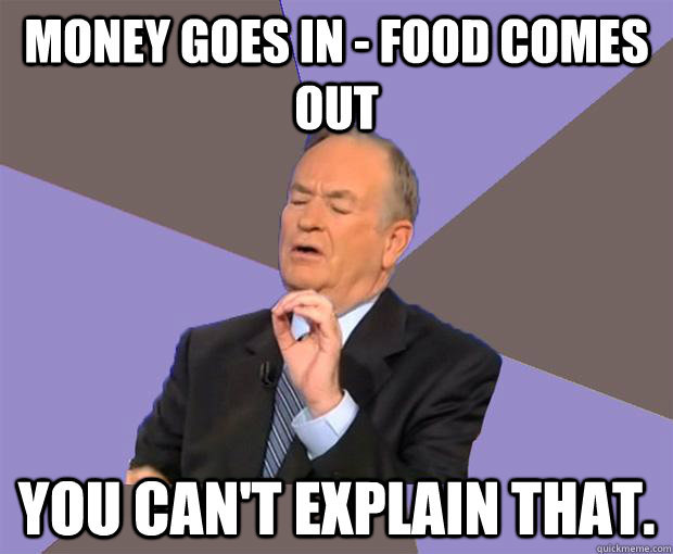 Money goes in - food comes out You can't explain that. - Money goes in - food comes out You can't explain that.  Bill O Reilly