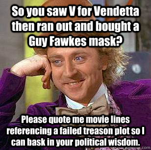 So you saw V for Vendetta then ran out and bought a Guy Fawkes mask? Please quote me movie lines referencing a failed treason plot so I can bask in your political wisdom.  Condescending Wonka