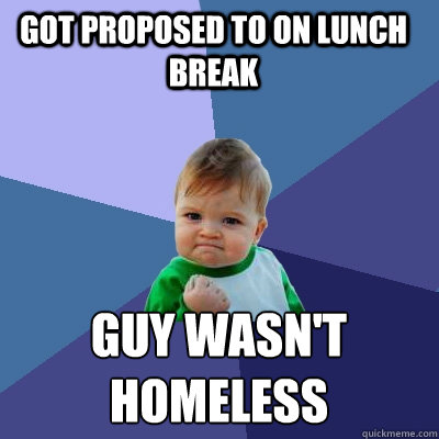 Got proposed to on lunch break guy wasn't  homeless  Success Kid