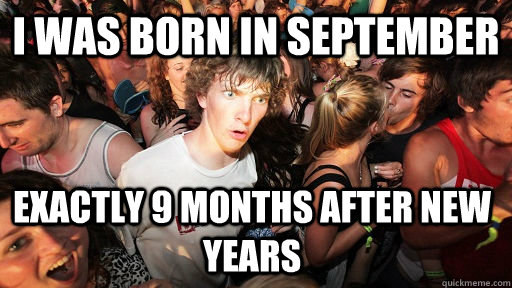 I was born in September exactly 9 months after New Years - I was born in September exactly 9 months after New Years  Sudden Clarity Clarence