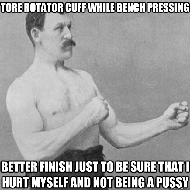 tore rotator cuff while bench pressing better finish just to be sure that i hurt myself and not being a pussy - tore rotator cuff while bench pressing better finish just to be sure that i hurt myself and not being a pussy  overly manly man