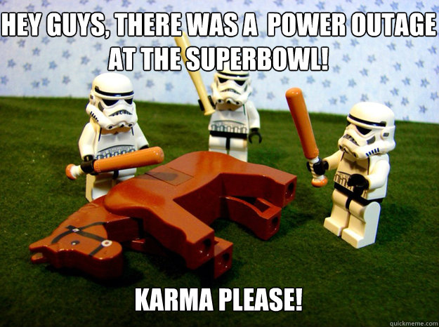 Hey guys, there was a  Power outage at the superbowl!       Karma Please! Karma please!  - Hey guys, there was a  Power outage at the superbowl!       Karma Please! Karma please!   Misc
