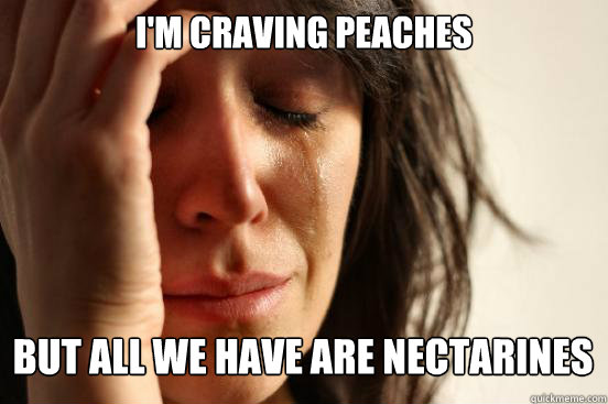 I'm craving peaches  But all we have are nectarines - I'm craving peaches  But all we have are nectarines  First World Problems