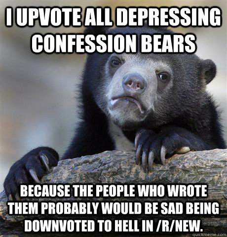 i upvote all depressing confession bears because the people who wrote them probably would be sad being downvoted to hell in /r/new. - i upvote all depressing confession bears because the people who wrote them probably would be sad being downvoted to hell in /r/new.  Confession Bear