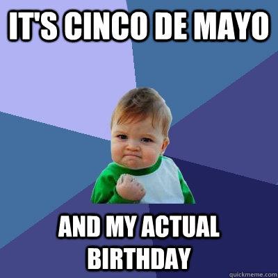 cinco de mayo birthday it's cinco de mayo and my actual birthday   Success Kid   quickmeme cinco de mayo birthday