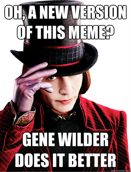 Oh, a new version of this meme? Gene Wilder does it better