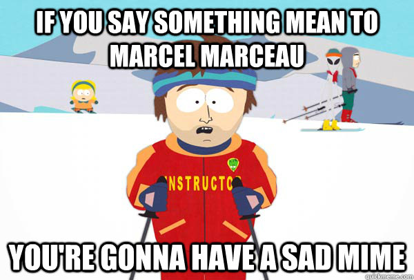 if you say something mean to Marcel Marceau You're gonna have a sad mime - if you say something mean to Marcel Marceau You're gonna have a sad mime  Super Cool Ski Instructor