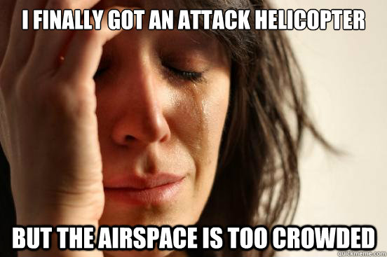 I finally got an attack helicopter But the airspace is too crowded - I finally got an attack helicopter But the airspace is too crowded  First World Problems