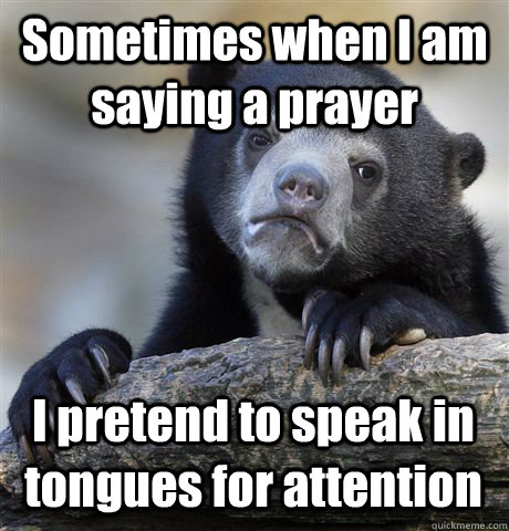 Sometimes when I am saying a prayer I pretend to speak in tongues for attention - Sometimes when I am saying a prayer I pretend to speak in tongues for attention  Confession Bear