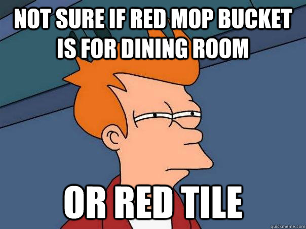 not sure if red mop bucket is for dining room or red tile - not sure if red mop bucket is for dining room or red tile  Futurama Fry