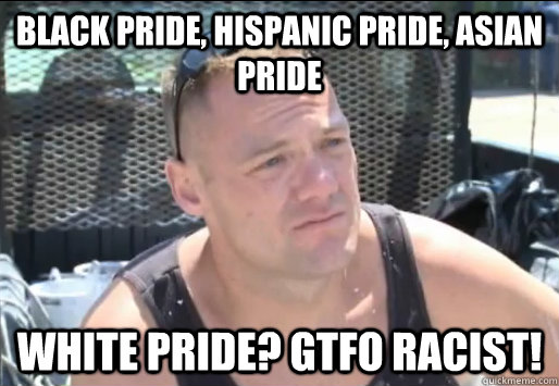 Black Pride, Hispanic Pride, Asian Pride White Pride? GTFO Racist!