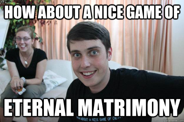 How about a nice game of eternal matrimony - How about a nice game of eternal matrimony  Overly Attached Boyfriend