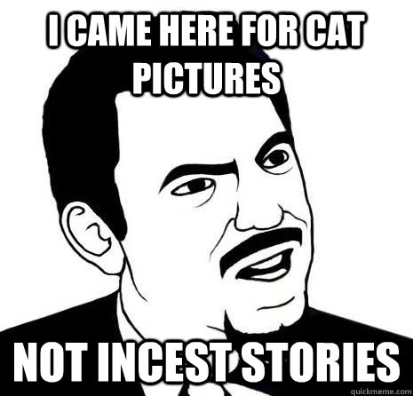 I came here for cat pictures Not incest stories