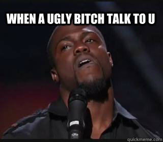 when a ugly bitch talk to u  Kevin hart funny