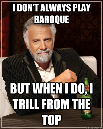I don't always play Baroque but when I do, I trill from the top  The Most Interesting Man In The World