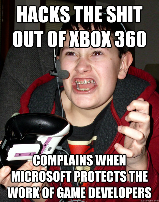 HACKS THE SHIT OUT OF XBOX 360 COMPLAINS WHEN MICROSOFT PROTECTS THE WORK OF GAME DEVELOPERS