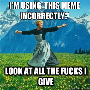 I'm using  this meme incorrectly? Look at all the fucks I give - I'm using  this meme incorrectly? Look at all the fucks I give  And look at all the fucks I give