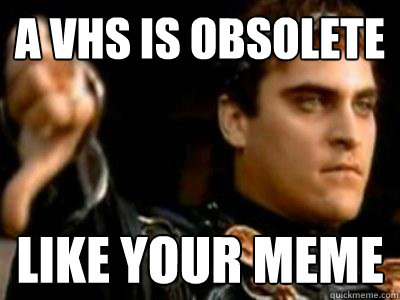 A VHs is obsolete like your meme - A VHs is obsolete like your meme  Downvoting Roman