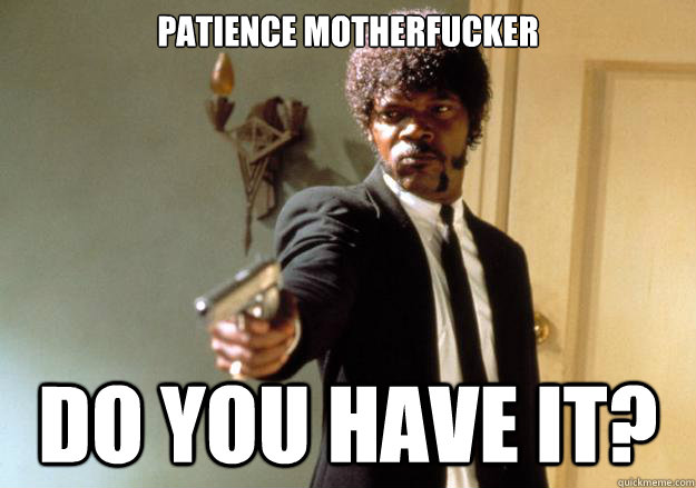 PATIENCE MOTHERFUCKER DO YOU HAVE IT? - PATIENCE MOTHERFUCKER DO YOU HAVE IT?  Samuel L Jackson