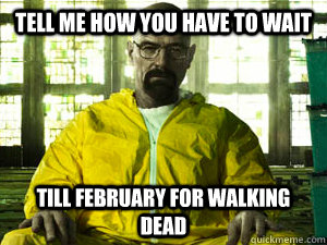 Tell me how you have to wait  till February for walking dead - Tell me how you have to wait  till February for walking dead  Condescending Walt