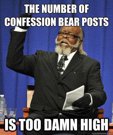 The number of confession bear posts on reddit today is too damn high - The number of confession bear posts on reddit today is too damn high  The Rent Is Too Damn High