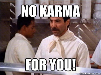 no karma for you! - no karma for you!  The Soup Nazi