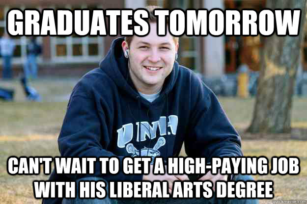 Graduates tomorrow Can't wait to get a high-paying job with his liberal arts degree