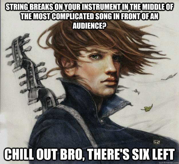 String breaks on your instrument in the middle of the most complicated song in front of an audience? Chill out bro, there's six left      Advice Kvothe