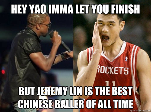 Hey Yao Imma let you finish but jeremy lin is the best chinese baller of all time  Jeremy Lin