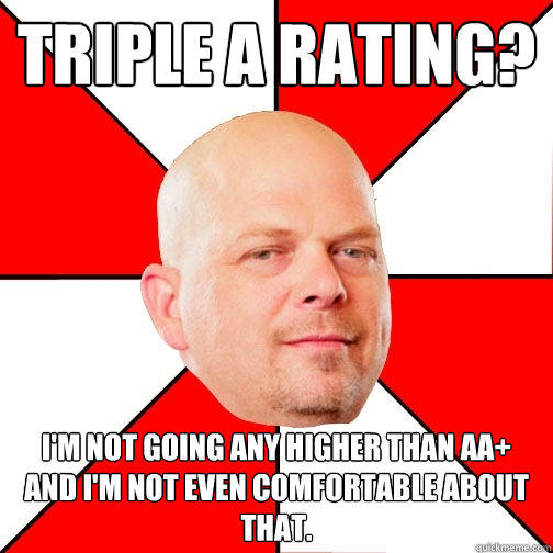 Triple A rating? I'm not going any higher than AA+ and I'm not even comfortable about that. - Triple A rating? I'm not going any higher than AA+ and I'm not even comfortable about that.  Pawn Star