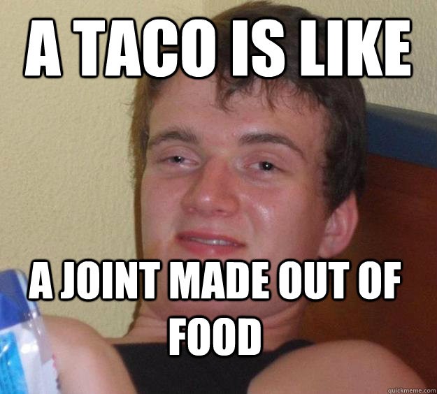 a taco is like a joint made out of food - a taco is like a joint made out of food  10 Guy