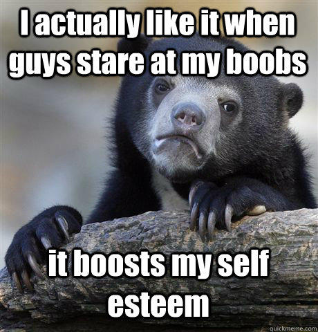 I actually like it when guys stare at my boobs it boosts my self esteem - I actually like it when guys stare at my boobs it boosts my self esteem  Confession Bear