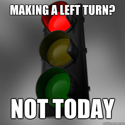 Making a left turn? Not today - Making a left turn? Not today  Scumbag Stoplight