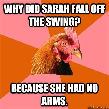 Why did sarah fall off the swing? Because she had no arms. - Why did sarah fall off the swing? Because she had no arms.  Anti-Joke Chicken
