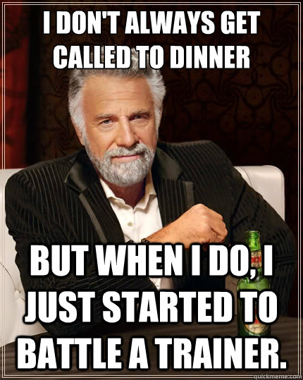 I don't always get called to dinner But when i do, I just started to battle a trainer. - I don't always get called to dinner But when i do, I just started to battle a trainer.  The Most Interesting Man In The World