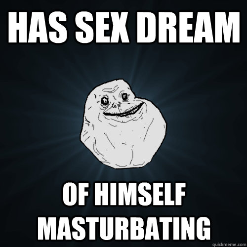 has sex dream of himself masturbating - has sex dream of himself masturbating  Forever Alone