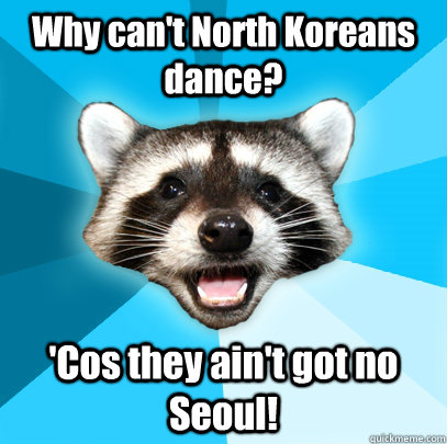 Why can't North Koreans dance? 'Cos they ain't got no Seoul! - Why can't North Koreans dance? 'Cos they ain't got no Seoul!  Lame Pun Coon