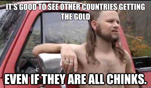 It's good to see other countries getting the gold Even if they are all chinks. - It's good to see other countries getting the gold Even if they are all chinks.  Almost Politically Correct Redneck