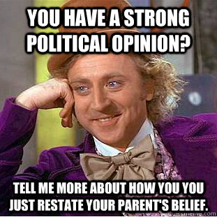 You have a strong political opinion? Tell me more about how you you just restate your parent's belief. - You have a strong political opinion? Tell me more about how you you just restate your parent's belief.  Condescending Wonka