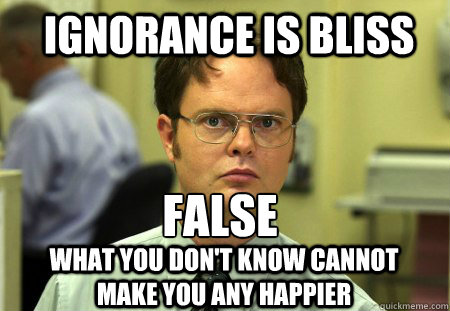 ignorance is bliss FALSE  what you don't know cannot make you any happier  Schrute