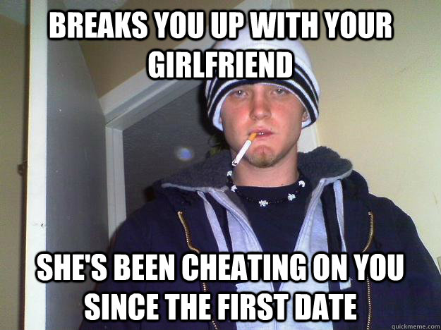 61c70a936489c6a89466d7dec67e51cf56e6e108f768b804e17787eb6ca715de breaks you up with your girlfriend she's been cheating on you