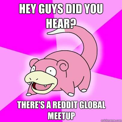Hey Guys did you hear? There's a reddit global meetup - Hey Guys did you hear? There's a reddit global meetup  Slowpoke