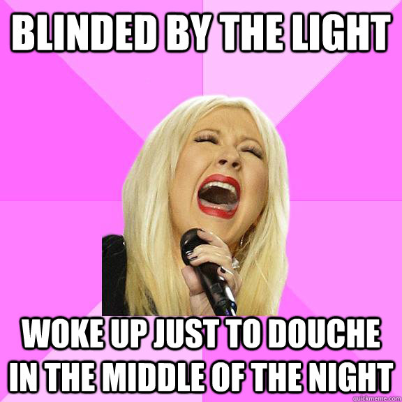 Blinded by the light Woke up just to douche in the middle of the night - Blinded by the light Woke up just to douche in the middle of the night  Wrong Lyrics Christina