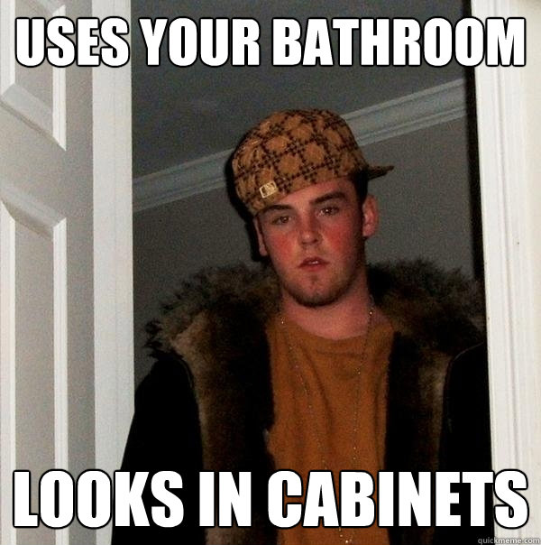 uses your bathroom looks in cabinets  Scumbag Steve