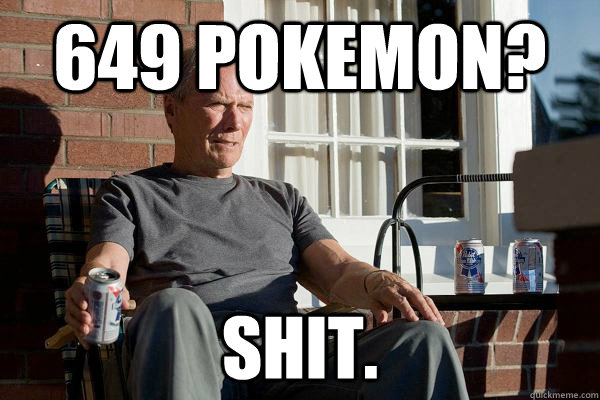 649 Pokemon? Shit. - 649 Pokemon? Shit.  Feels Old Man